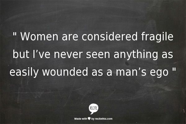 """"""" Women are considered fragile but I've never seen anything as easily wounded as a man's ego """"// haha so true//"""