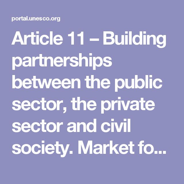 Article 11 – Building partnerships between the public sector, the private sector and civil society.    Market forces alone cannot guarantee the preservation and promotion of cultural diversity, which is the key to sustainable human development. From this perspective, the pre-eminence of public policy, in partnership with the private sector and civil society, must be reaffirmed.