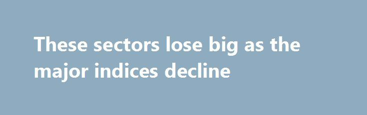 These sectors lose big as the major indices decline http://betiforexcom.livejournal.com/27170557.html  All three major indices seeing declines in August since 2010 according to our data partners at Kensho. As for sectors, the bigger losers are financials, energy stock and the industrials. For more...crude oilThe post These sectors lose big as the majo...The post These sectors lose big as the major indices decline appeared first on aroundworld24.com…