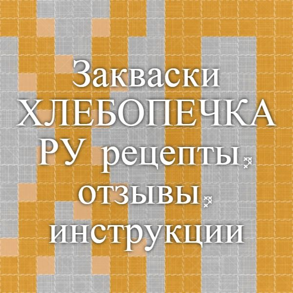 Закваски - ХЛЕБОПЕЧКА.РУ - рецепты, отзывы, инструкции