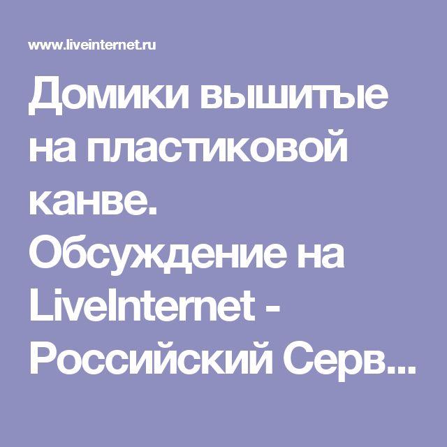 Домики вышитые на пластиковой канве. Обсуждение на LiveInternet - Российский Сервис Онлайн-Дневников
