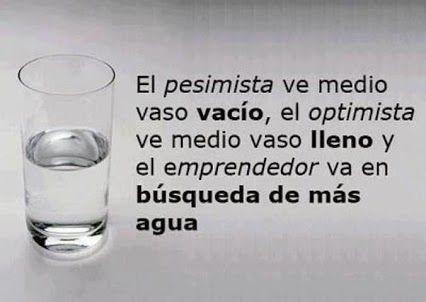 El pesimista vé medio vaso vacio, el optimisma, medio vaso lleno.. el emprendedor vá en busca de más agua.  Jose Manuel Fuentes Prieto