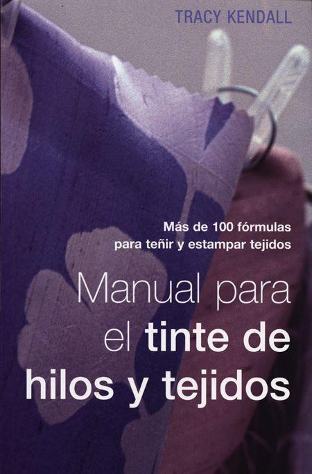 manual para el tinte de hilos y tejidos: mas de 100 formulas para teñir y estampar tejidos-tracy kendall-9788495376657