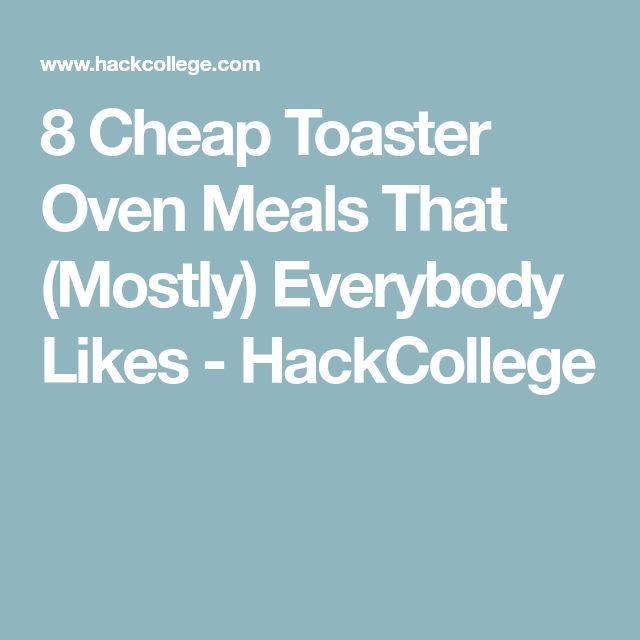 8 Cheap Toaster Oven Meals That (Mostly) Everybody Likes - HackCollege