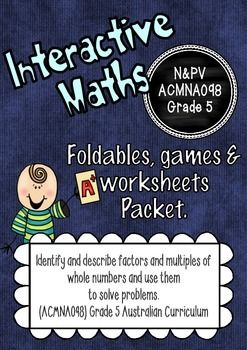 This packet incorporates foldables, worksheets and board games for interactive notebooks. Alternatively it can be used as a regular lesson.  It covers the content required for the descriptor: Number & Place Value - ACMNA098 . - Identify and describe factors and multiples of whole numbers and use them to solve problems.