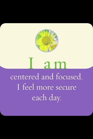 I am centred and focused.  I feel more secure each day.
