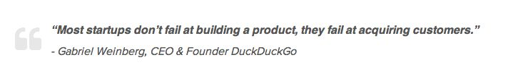 """Most startups don't fail at building a product, they fail at acquiring customers."" - Gabriel Weinberg, CEO & Founder DuckDuckGo"