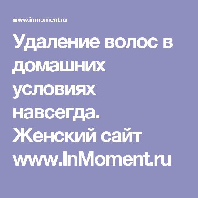 Удаление волос в домашних условиях навсегда. Женский сайт www.InMoment.ru