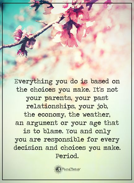 Everything you do is based on the choices you make. It's not your parents, your past relationships, your job, the economy, the weather, an argument or your age that is to blame. You and only you are responsible for every decision and choices you make. Period.  #powerofpositivity #positivewords  #positivethinking #inspirationalquote #motivationalquotes #quotes #life #love #relationships #parents #choices #economy #job #responsible #decision