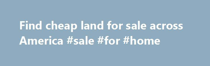 Find cheap land for sale across America #sale #for #home http://property.remmont.com/find-cheap-land-for-sale-across-america-sale-for-home/  We currently have 195 parcels of owner financed land for sale in 44 counties across 16 States. Our inventory consists of some of the cheapest residential quality rural land for sale in America.