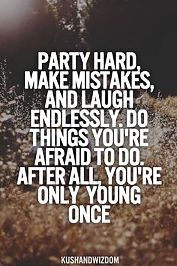 "Be a wild one | ""Party hard, make mistakes, and laugh endlessly. Do things you're afraid to do. After all, you're only young once""."
