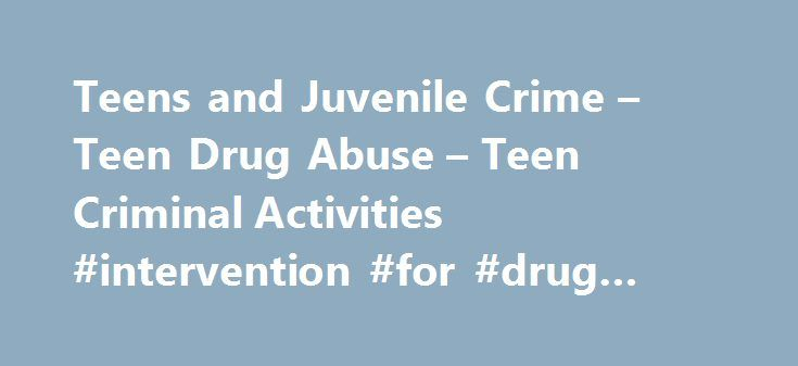 Teens and Juvenile Crime – Teen Drug Abuse – Teen Criminal Activities #intervention #for #drug #addicts http://sierra-leone.remmont.com/teens-and-juvenile-crime-teen-drug-abuse-teen-criminal-activities-intervention-for-drug-addicts/  # Teens and Juvenile Crime Teens can be helpful and active in their communities, but they can also be the perpetrators or victims of crime. Teens who always follow the lead of peers may be particularly vulnerable to becoming embroiled in criminal activity…