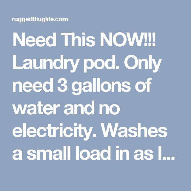 Need This NOW!!! Laundry pod. Only need 3 gallons of water and no electricity. Washes a small load in as little as 10 minutes! Great for camping or power outages. - ruggedthug