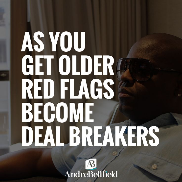 AS YOU GET OLDER RED FLAGS BECOME DEAL BREAKERS