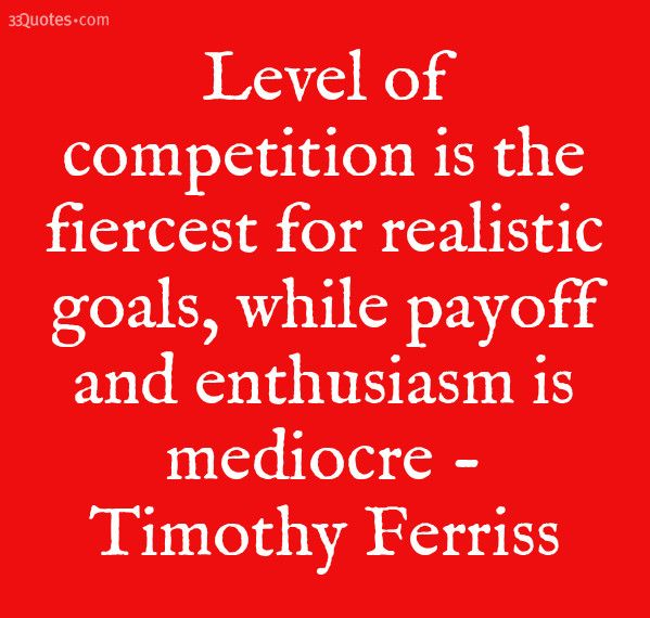 Level of competition is the fiercest for realistic goals, while payoff and enthusiasm is mediocre - Timothy Ferriss