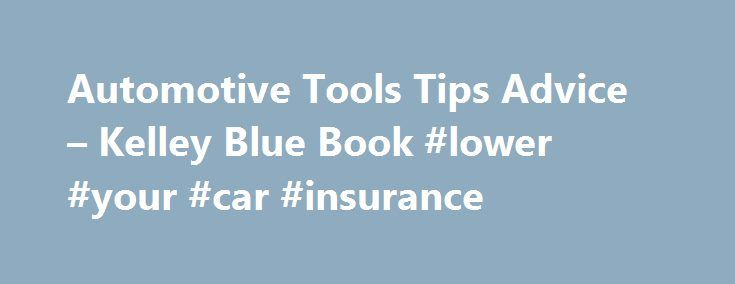 Automotive Tools Tips Advice – Kelley Blue Book #lower #your #car #insurance http://fresno.remmont.com/automotive-tools-tips-advice-kelley-blue-book-lower-your-car-insurance/  # 10 Ways to Save Money on Auto Insurance How to Lower Your Auto Insurance Rates without Sacrificing Coverage or Service in the Process Let's face it. We all like to save money, especially when it comes to auto insurance. But does lowering your insurance premiums mean less-than-adequate coverage or working with a…