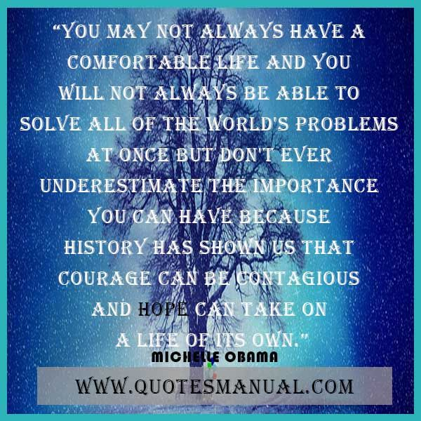 YOU MAY NOT ALWAYS HAVE A COMFORTABLE LIFE AND YOU WILL NOT ALWAYS BE ABLE TO SOLVE ALL OF THE WORLD'S PROBLEMS AT ONCE BUT DON'T EVER UNDERESTIMATE THE IMPORTANCE YOU CAN HAVE BECAUSE HISTORY HAS SHOWN US THAT COURAGE CAN BE CONTAGIOUS AND HOPE CAN TAKE ON A LIFE OF ITS OWN.  #Always #Comfortable #Life #Solve #Problems #Underestimate #History #Courage #Contagious #Hope #MichelleObama  URL: http://www.quotesmanual.com/quote/Michelle-Obama/courage/11573