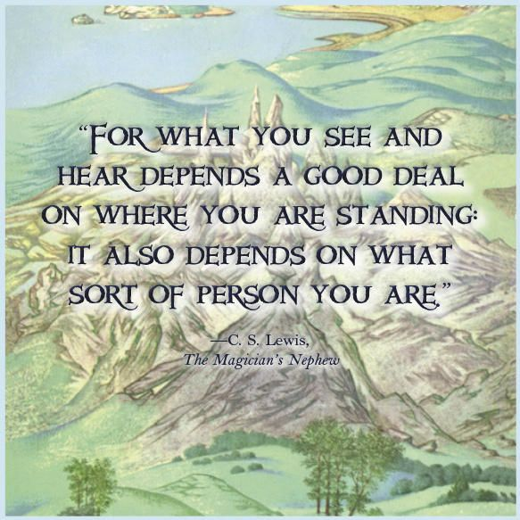 For what you see an hear depends a good deal on where you are standing: it also depends on what sort of person you are.  -- C.S. Lewis, The Magician's Nephew