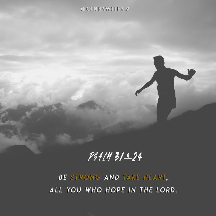 Psalm 31:24  Be strong and take heart,     all you who hope in the Lord.