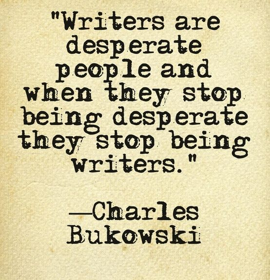 Writers are often desperate to make good art.