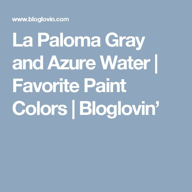 La Paloma Gray and Azure Water | Favorite Paint Colors | Bloglovin'