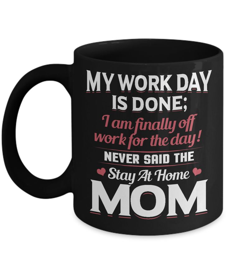 My Work Day Is Done; I Am Finally Off Work For The Day Never Said The Stay At Home Mom.