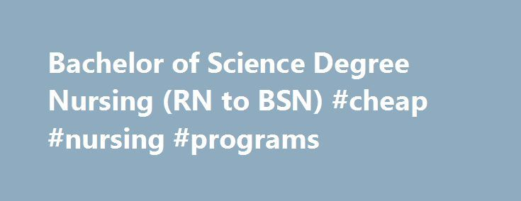 Bachelor of Science Degree Nursing (RN to BSN) #cheap #nursing #programs http://interior.nef2.com/bachelor-of-science-degree-nursing-rn-to-bsn-cheap-nursing-programs/  # Bachelor of Science Degree Nursing (RN to BSN) Division The Bachelor of Science in Nursing Program (RN to BSN) is designed for students with an associate degree in nursing. The RN to BSN nursing program curriculum expands knowledge and skills in evidence based practice, community health, professional communication…