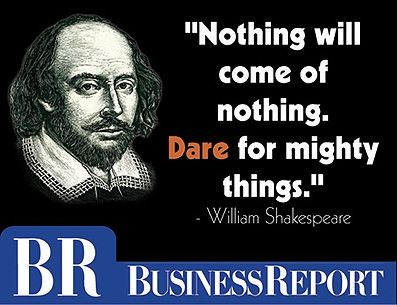 """""""Nothing will come of nothing. Dare for mighty things."""" - William Shakespeare"""
