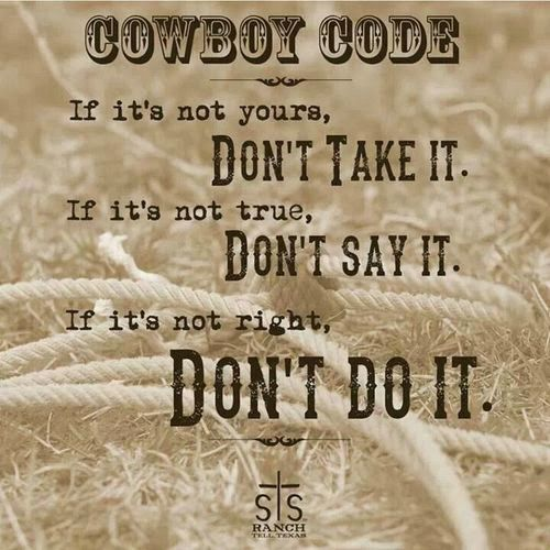 Cowboy Code:  IF it's not yours, Don't Take It.  IF it's not true, Don't Say It.  IF it's not right, DON'T DO IT.  Western Code of Honor/Ethics.  #steal #lie #behave I may not be a cowboy/cowgirl but i love this!!