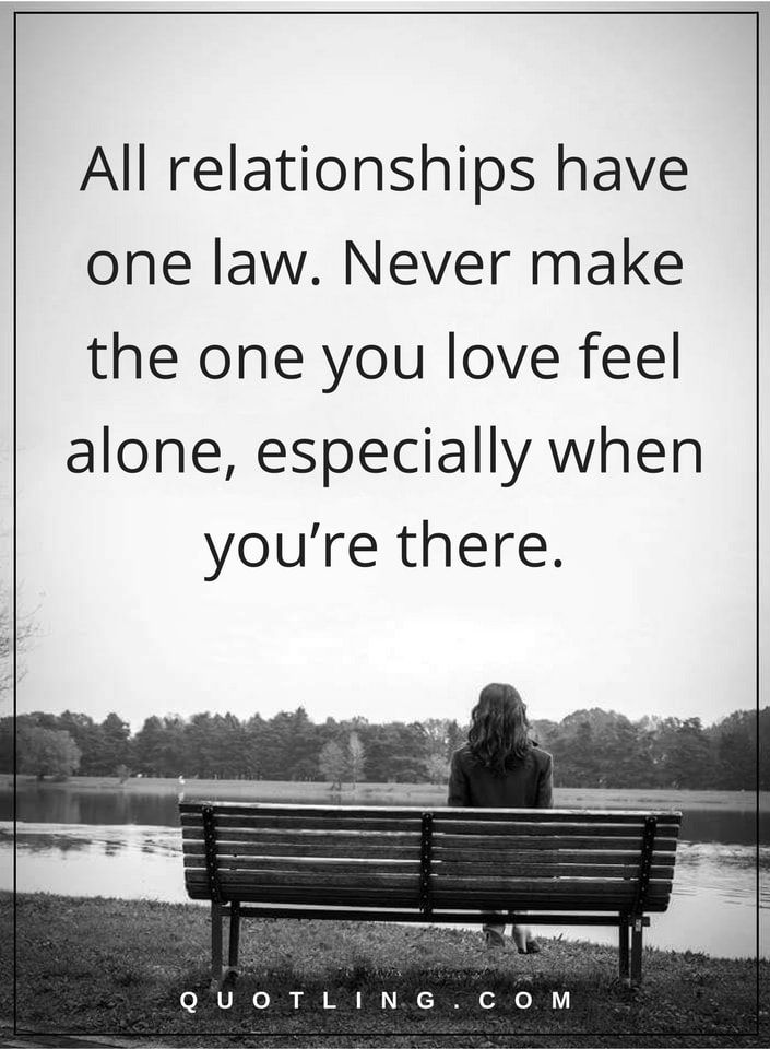 relationship quotes All relationships have one law. Never make the one you love feel alone, especially when you're there.
