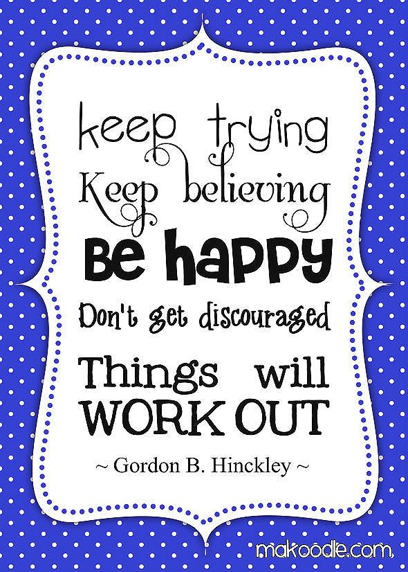 Keep trying. Keep believing. Be happy. Don't get discouraged. Things will work out. - Gordon B. Hinckley #encouragement