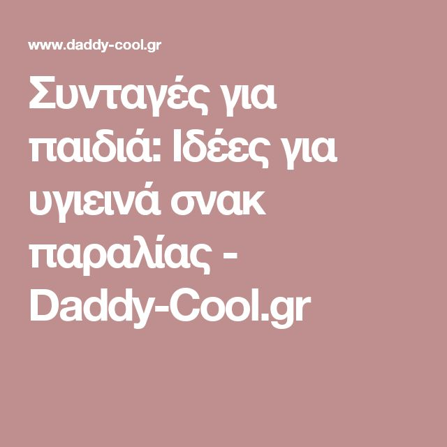 Συνταγές για παιδιά: Ιδέες για υγιεινά σνακ παραλίας - Daddy-Cool.gr