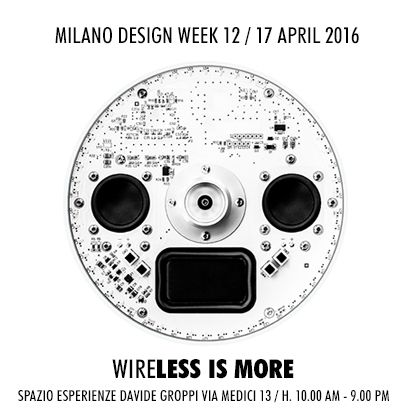 WIRELESS IS MORE - Spazio Esperienze Davide Groppi Via Medici 13 - Milano 12 - 17 Aprile 2016_H 10.00 – 21.00
