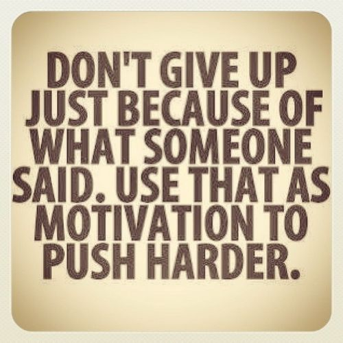 Don't give up just because of what someone said. Use that as motivation to push harder. - Sports Motivation Quotes