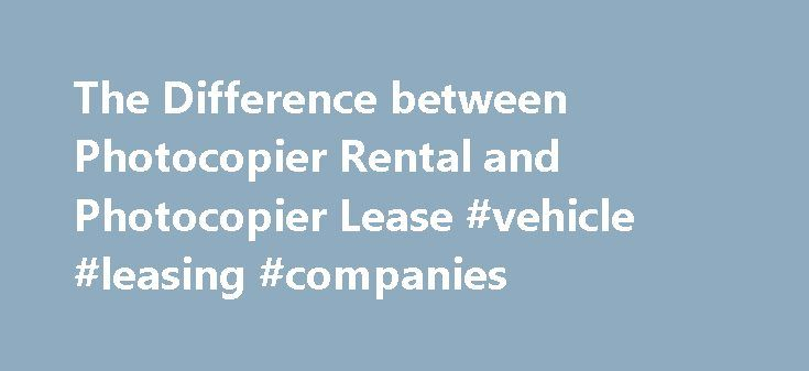 The Difference between Photocopier Rental and Photocopier Lease #vehicle #leasing #companies http://lease.remmont.com/the-difference-between-photocopier-rental-and-photocopier-lease-vehicle-leasing-companies/  The common misconception about investing in a new equipment such as a photocopier or a multifunction printer is that it is expensive. Many business owners don't know that aside from purchasing, they have the option to rent or lease one. Here we give you the rundown on rental versus…