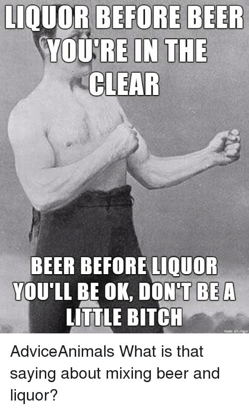 LIQUOR BEFORE BEER  YOURE IN THE  CLEAR  BEER BEFORE LIQUOR  YOU LL BE OK, DONT BEA  LITTLE BITCH AdviceAnimals What is that saying about mixing beer and liquor? from Twitter tagged as Beer Meme