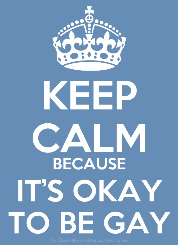 Keep calm. Because it's okay to be gay.