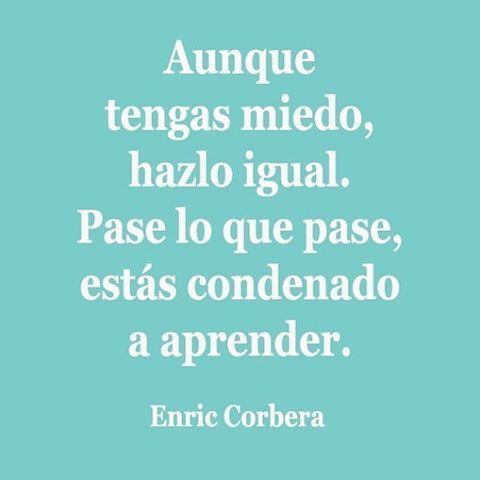 Aunque tengas miedo, hazlo igual. Pase lo que pase, estás condenado a aprender. Enric Corbera