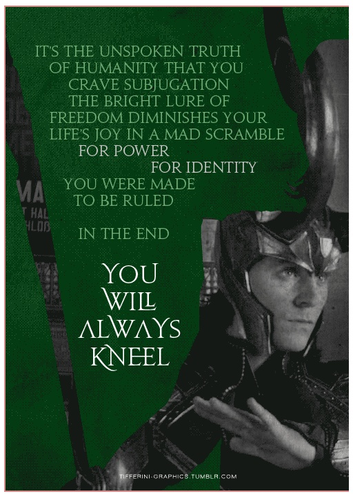 If only people knew the biblical truth of this quote.  My favorite line from the avengers.   In the end you will always kneel.