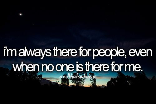 I'm always there for people even when they're not there for me