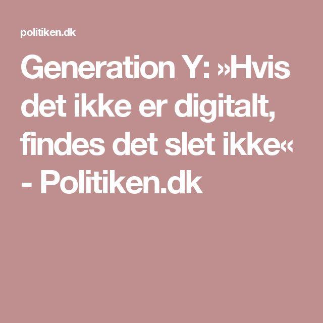 Generation Y: »Hvis det ikke er digitalt, findes det slet ikke« - Politiken.dk