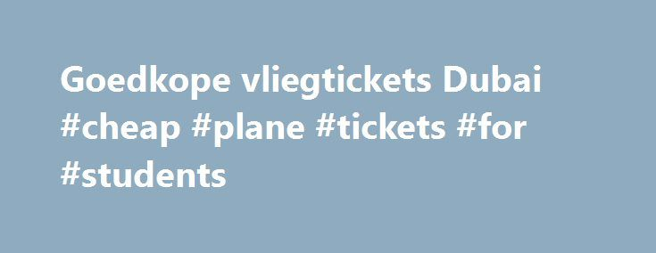 Goedkope vliegtickets Dubai #cheap #plane #tickets #for #students http://cheap.nef2.com/goedkope-vliegtickets-dubai-cheap-plane-tickets-for-students/  #cheap tickets to dubai # *Vanaf-prijzen op retourbasis, incl. belastingen en toeslagen, excl. € 27,00 (1 pers.) – € 29,00 (2 pers.) boekingskosten en evt. bagagekosten. Vliegtickets Dubai Op slechts een paar uur vliegen bevindt zich een hele andere wereld! Dubai is één van de zeven Verenigde Arabische Emiraten en is het meest bekend door alle…