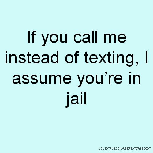 If you call me instead of texting, I assume you're in jail