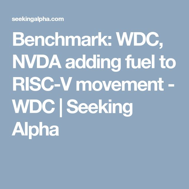 Benchmark: WDC, NVDA adding fuel to RISC-V movement - WDC | Seeking Alpha