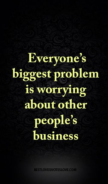 everyone's biggest problem is worrying about other people's business