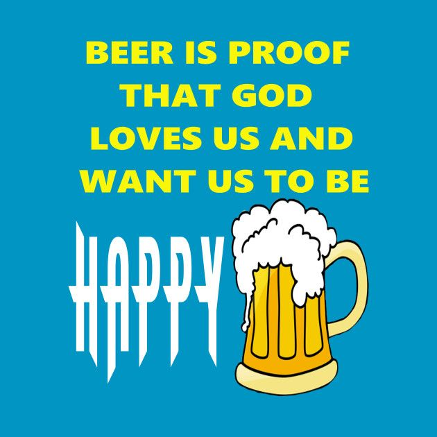 Awesome 'Beer+is+Proof+that+God+Loves+us+and+want+us+to+be+Happy' design on TeePublic!