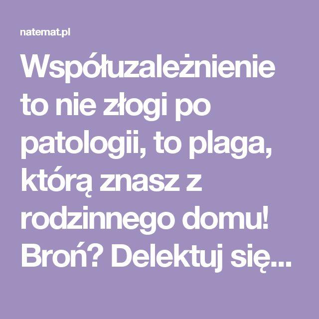Współuzależnienie to nie złogi po patologii, to plaga, którą znasz z rodzinnego domu! Broń? Delektuj się swą kobiecością | naTemat.pl