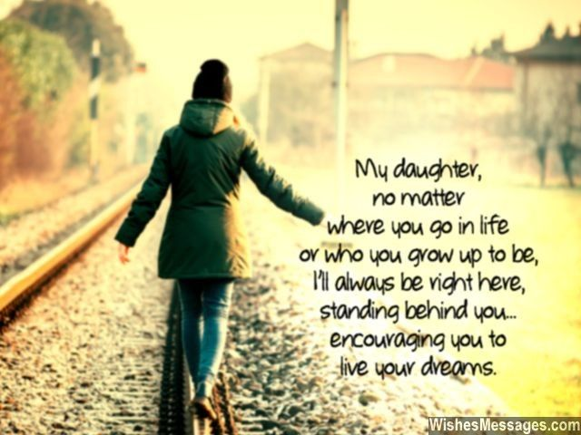My daughter, no matter where you go in life or who you grow up to be, I'll always be right here, standing behind you... encouraging you to live your dreams. via WishesMessages.com