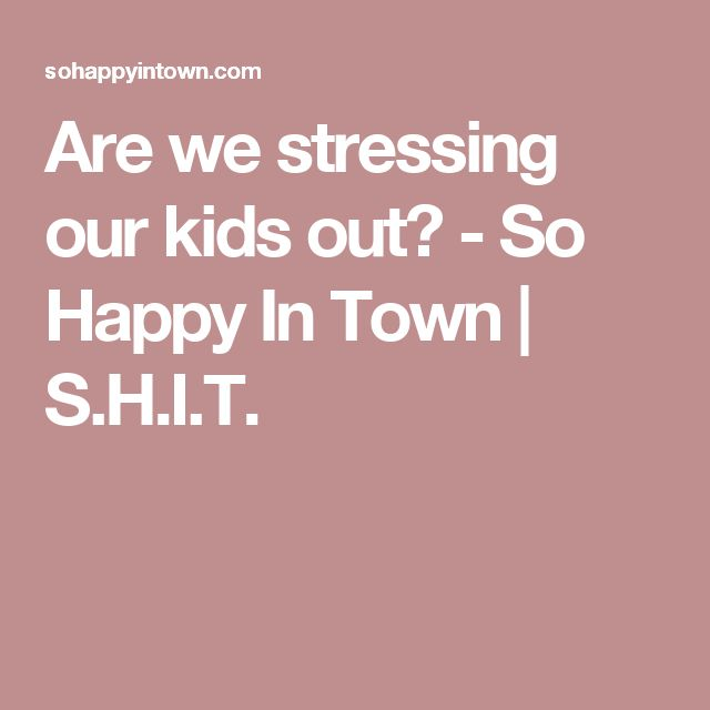 Are we stressing our kids out? - So Happy In Town | S.H.I.T.