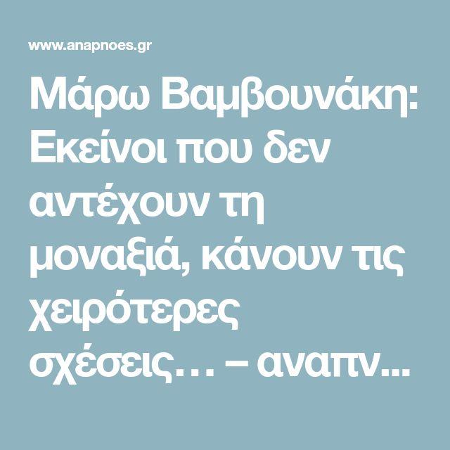 Μάρω Βαμβουνάκη: Εκείνοι που δεν αντέχουν τη μοναξιά, κάνουν τις χειρότερες σχέσεις… – αναπνοές